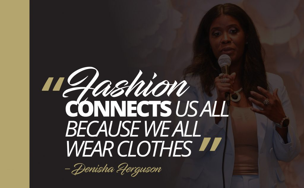 Fashion connects us all because we all wear clothes. -Denisha Ferguson